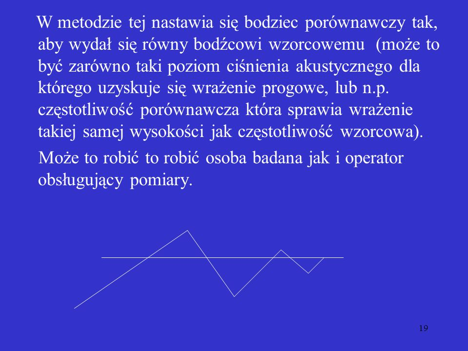 W metodzie tej nastawia się bodziec porównawczy tak, aby wydał się równy bodźcowi wzorcowemu (może to być zarówno taki poziom ciśnienia akustycznego dla którego uzyskuje się wrażenie progowe, lub n.p. częstotliwość porównawcza która sprawia wrażenie takiej samej wysokości jak częstotliwość wzorcowa).