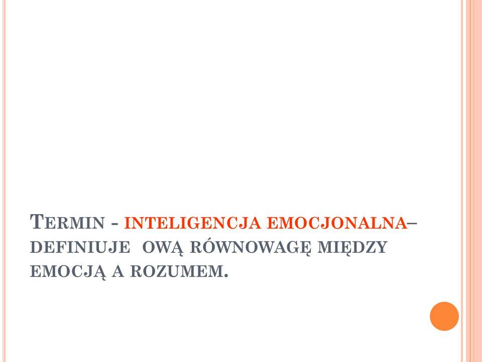 Termin - inteligencja emocjonalna– definiuje ową równowagę między emocją a rozumem.