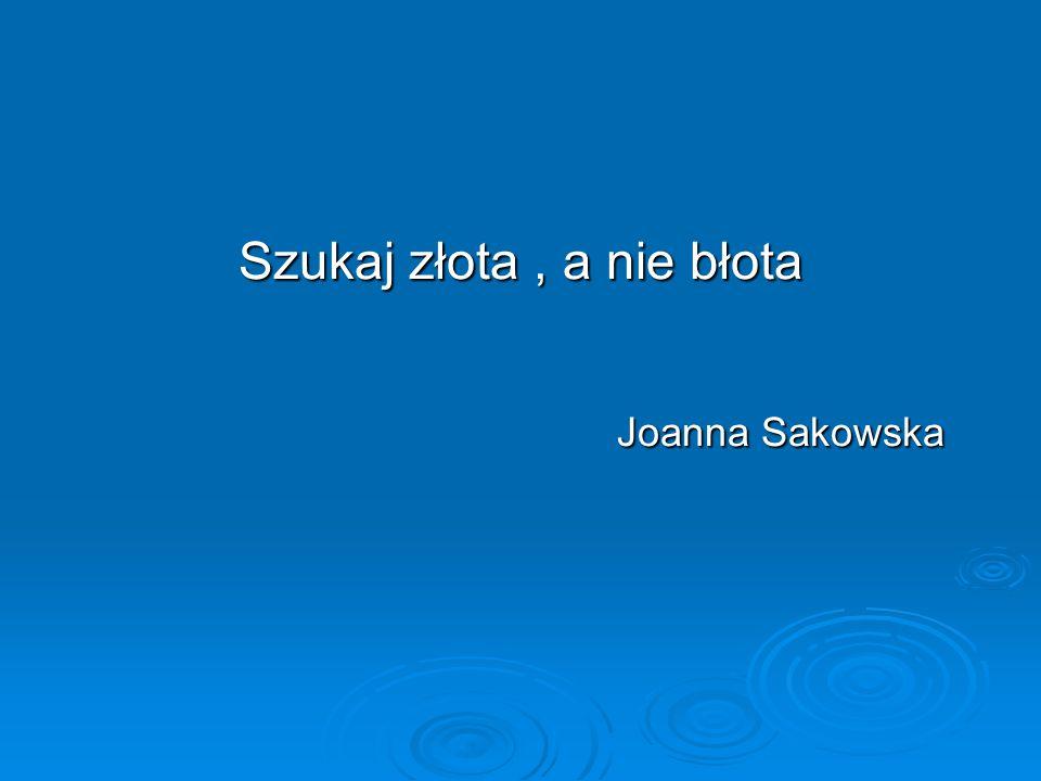Szukaj złota , a nie błota Joanna Sakowska