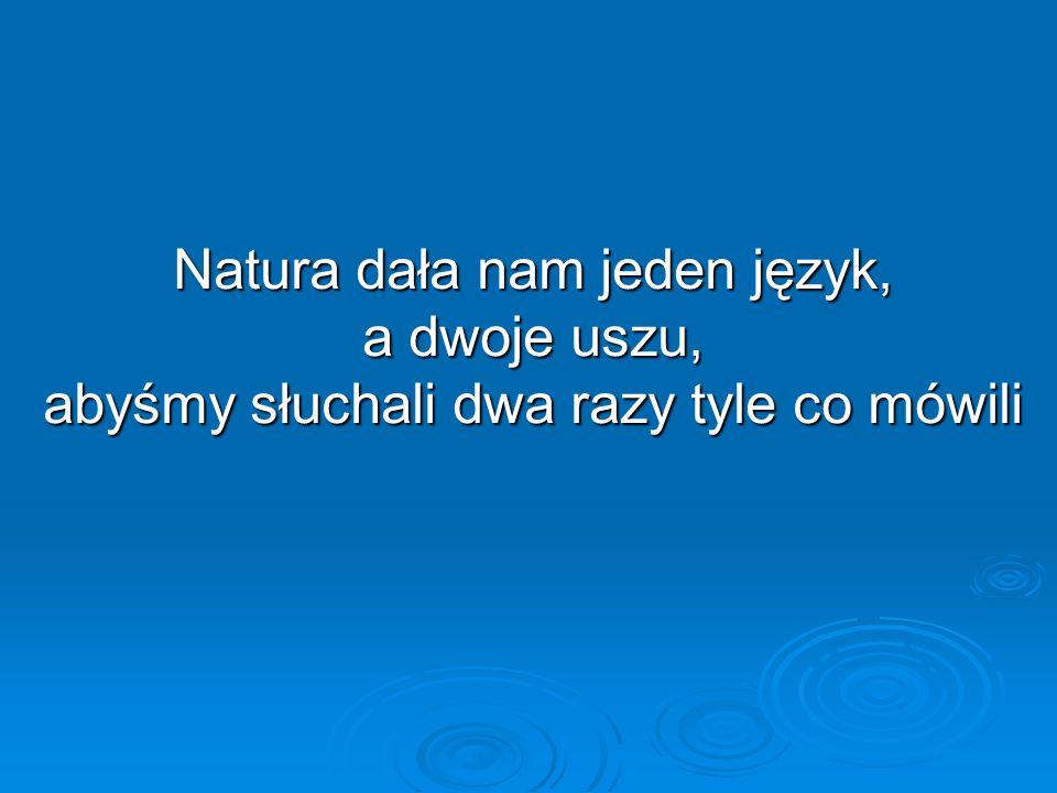 Natura dała nam jeden język, a dwoje uszu, abyśmy słuchali dwa razy tyle co mówili