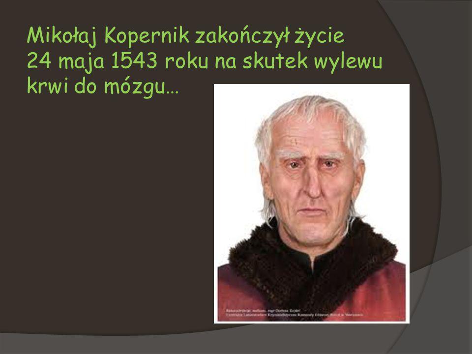 Mikołaj Kopernik zakończył życie 24 maja 1543 roku na skutek wylewu krwi do mózgu…