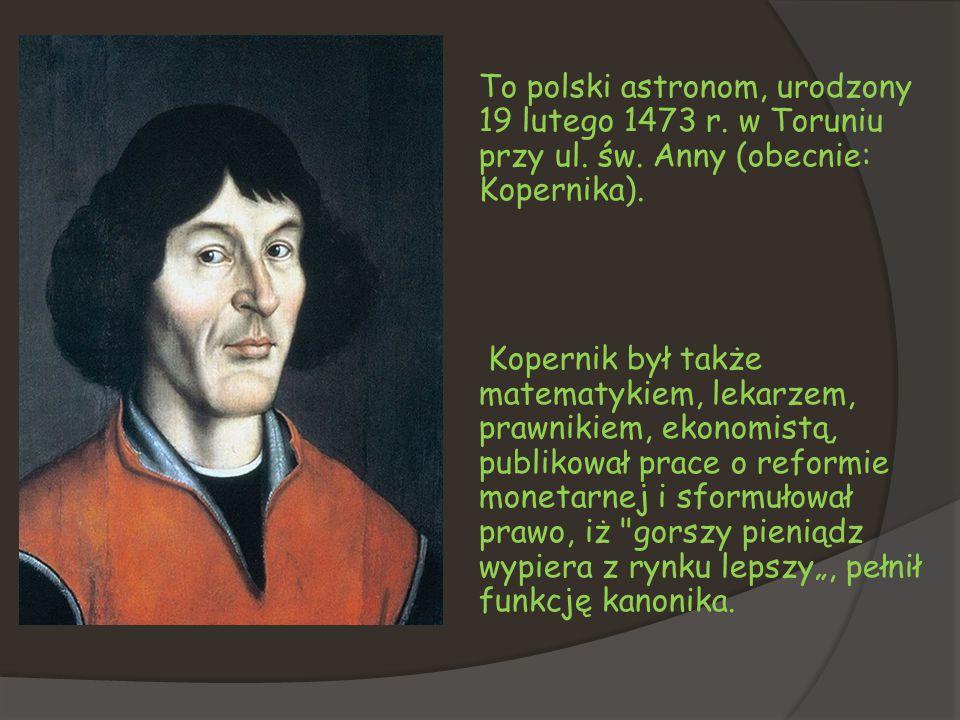 To polski astronom, urodzony 19 lutego 1473 r. w Toruniu przy ul. św