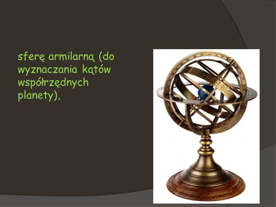 sferę armilarną (do wyznaczania kątów współrzędnych planety),