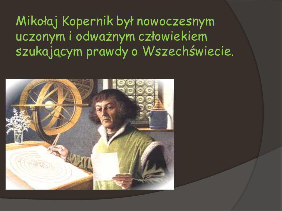 Mikołaj Kopernik był nowoczesnym uczonym i odważnym człowiekiem szukającym prawdy o Wszechświecie.