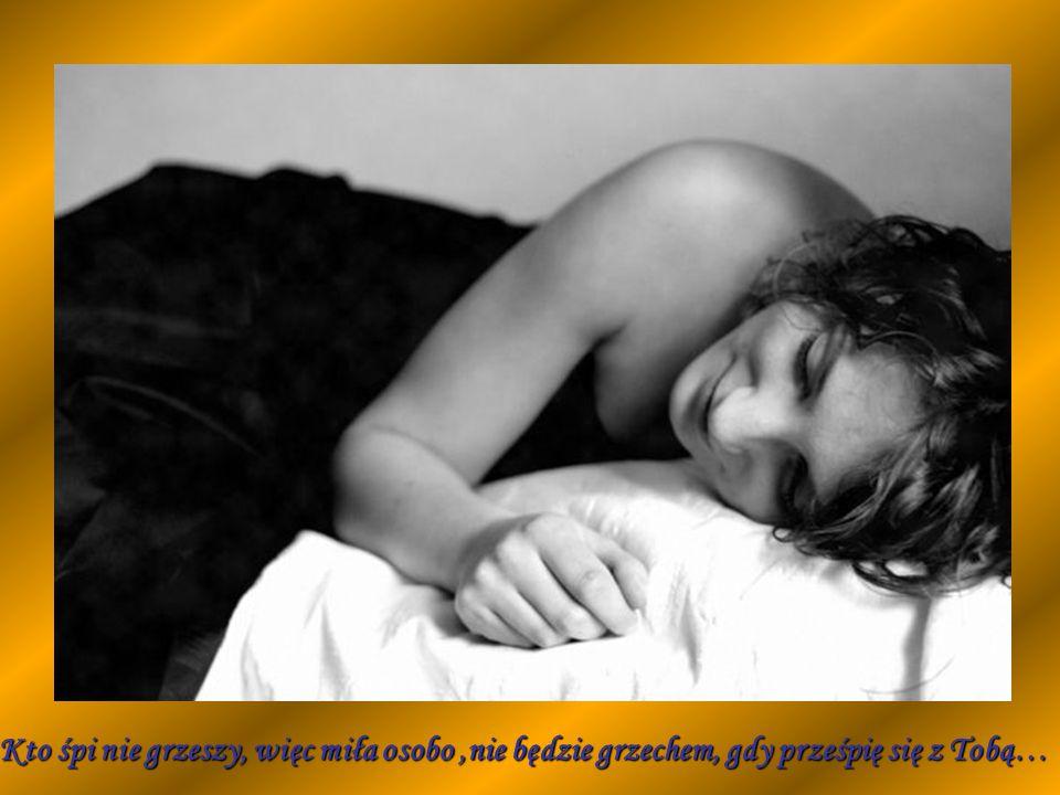 Kto śpi nie grzeszy, więc miła osobo ,nie będzie grzechem, gdy prześpię się z Tobą…