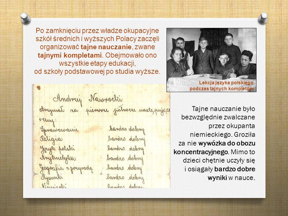 Po zamknięciu przez władze okupacyjne szkół średnich i wyższych Polacy zaczęli organizować tajne nauczanie, zwane tajnymi kompletami. Obejmowało ono wszystkie etapy edukacji, od szkoły podstawowej po studia wyższe.