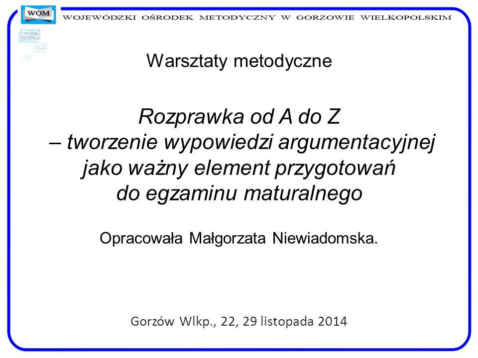 Warsztaty metodyczne Rozprawka od A do Z – tworzenie wypowiedzi argumentacyjnej jako ważny element przygotowań do egzaminu maturalnego Opracowała Małgorzata Niewiadomska.
