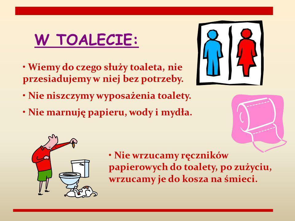W TOALECIE: Wiemy do czego służy toaleta, nie przesiadujemy w niej bez potrzeby. Nie niszczymy wyposażenia toalety.