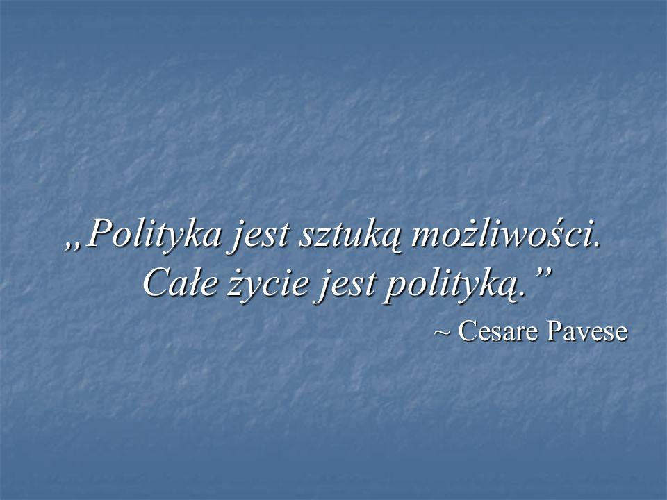 """""""Polityka jest sztuką możliwości. Całe życie jest polityką."""