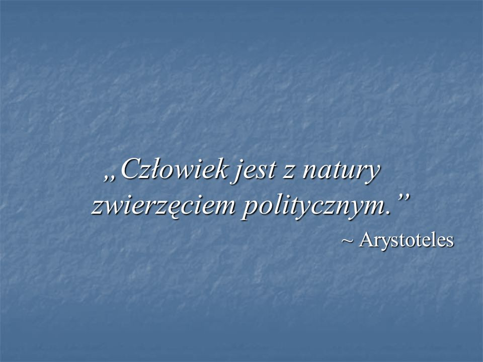 """""""Człowiek jest z natury zwierzęciem politycznym."""