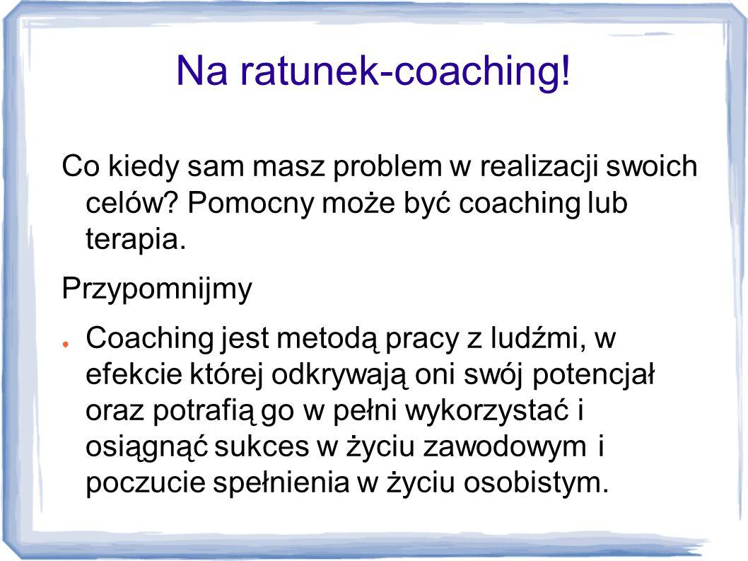 Na ratunek-coaching! Co kiedy sam masz problem w realizacji swoich celów Pomocny może być coaching lub terapia.