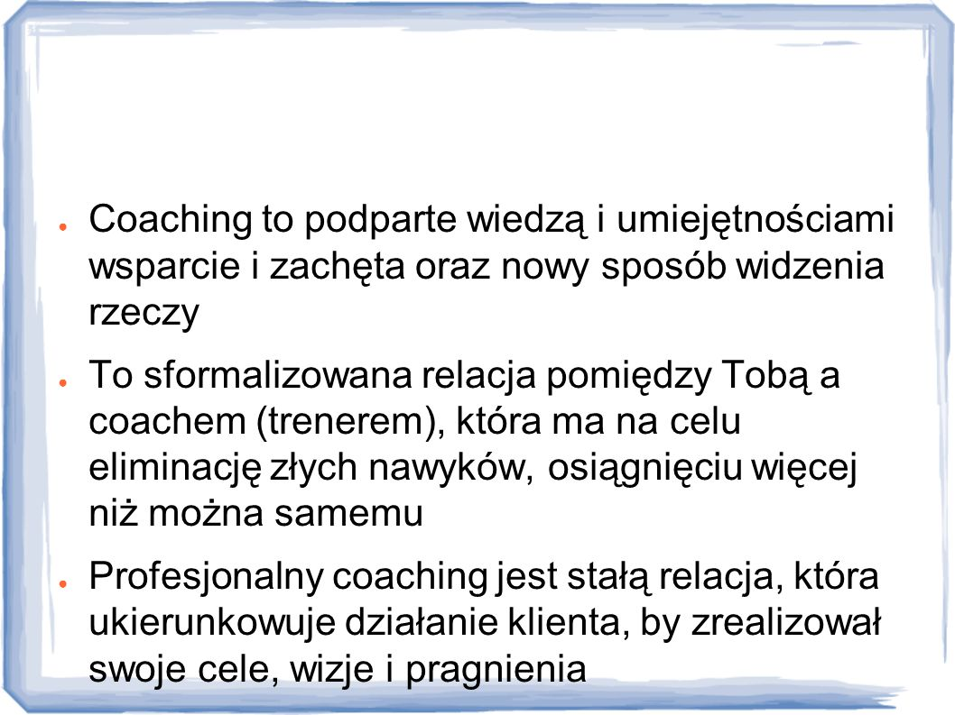 Definicje Coaching to podparte wiedzą i umiejętnościami wsparcie i zachęta oraz nowy sposób widzenia rzeczy.