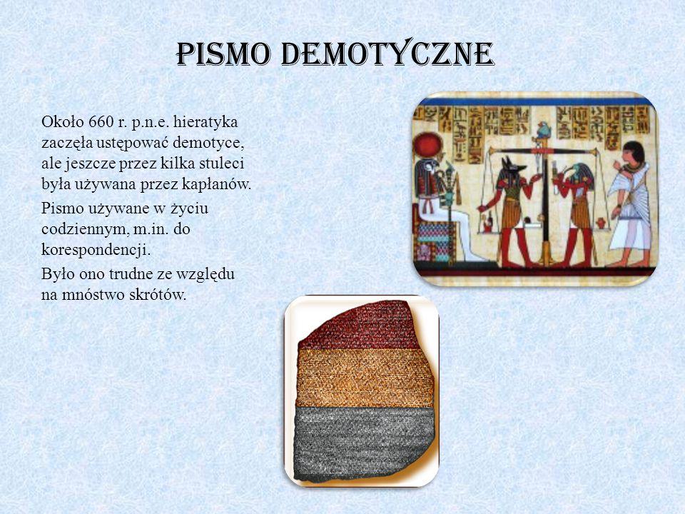 Pismo demotyczne Około 660 r. p.n.e. hieratyka zaczęła ustępować demotyce, ale jeszcze przez kilka stuleci była używana przez kapłanów.
