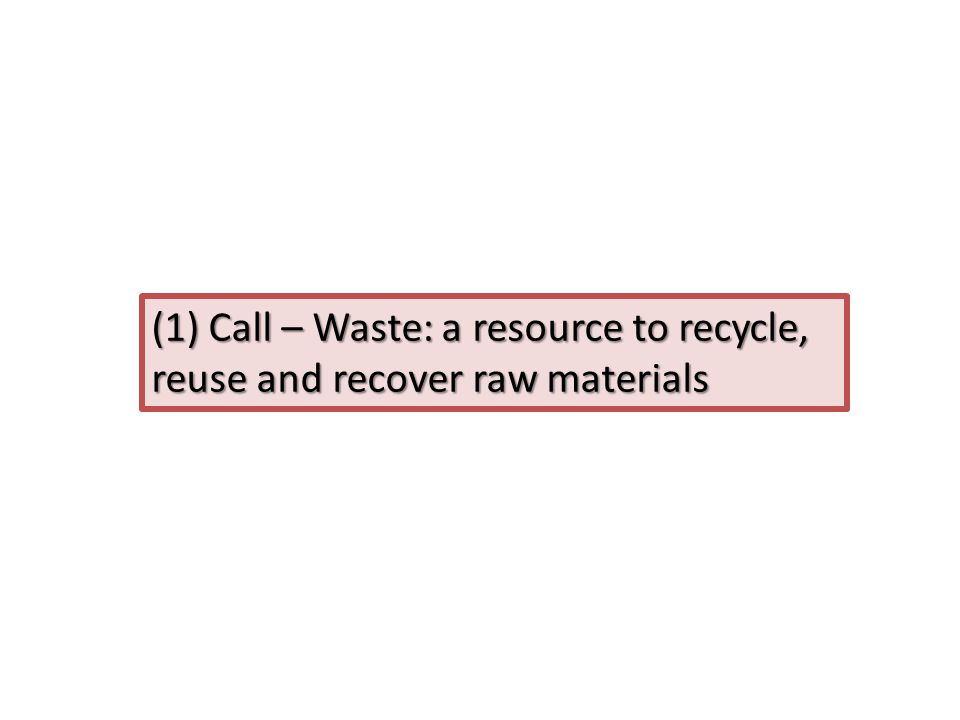 (1) Call – Waste: a resource to recycle, reuse and recover raw materials