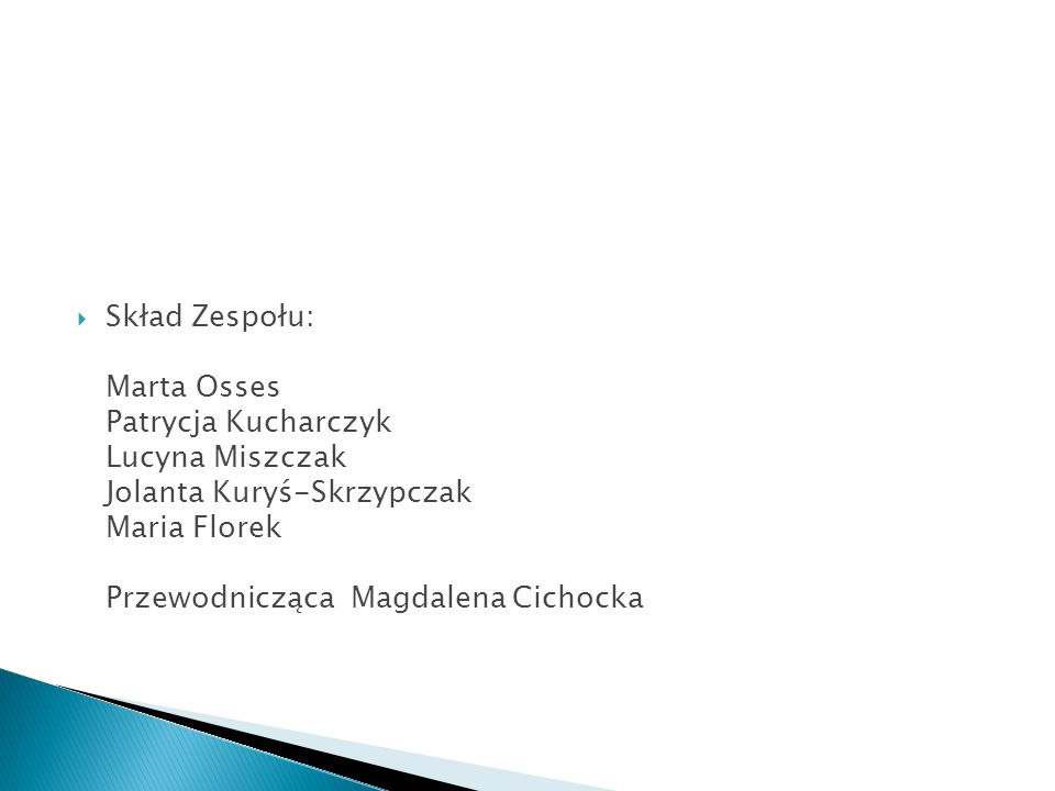 Skład Zespołu: Marta Osses Patrycja Kucharczyk Lucyna Miszczak Jolanta Kuryś-Skrzypczak Maria Florek Przewodnicząca Magdalena Cichocka