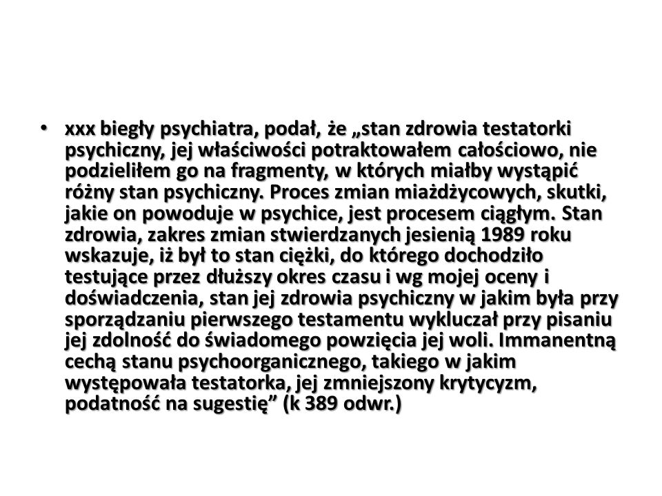 """xxx biegły psychiatra, podał, że """"stan zdrowia testatorki psychiczny, jej właściwości potraktowałem całościowo, nie podzieliłem go na fragmenty, w których miałby wystąpić różny stan psychiczny."""