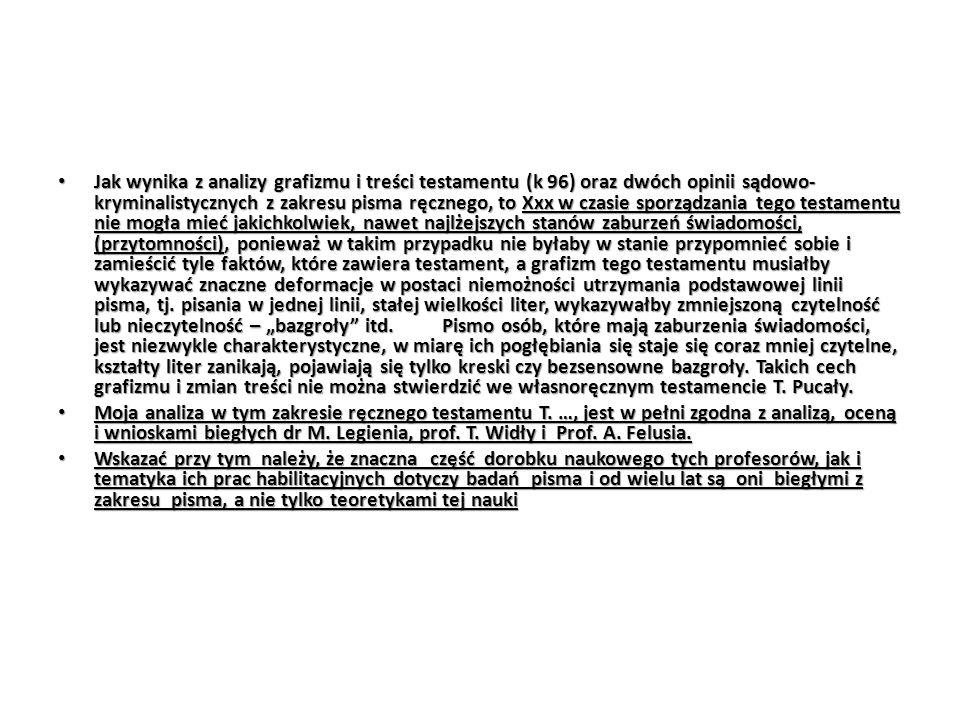 """Jak wynika z analizy grafizmu i treści testamentu (k 96) oraz dwóch opinii sądowo-kryminalistycznych z zakresu pisma ręcznego, to Xxx w czasie sporządzania tego testamentu nie mogła mieć jakichkolwiek, nawet najlżejszych stanów zaburzeń świadomości, (przytomności), ponieważ w takim przypadku nie byłaby w stanie przypomnieć sobie i zamieścić tyle faktów, które zawiera testament, a grafizm tego testamentu musiałby wykazywać znaczne deformacje w postaci niemożności utrzymania podstawowej linii pisma, tj. pisania w jednej linii, stałej wielkości liter, wykazywałby zmniejszoną czytelność lub nieczytelność – """"bazgroły itd. Pismo osób, które mają zaburzenia świadomości, jest niezwykle charakterystyczne, w miarę ich pogłębiania się staje się coraz mniej czytelne, kształty liter zanikają, pojawiają się tylko kreski czy bezsensowne bazgroły. Takich cech grafizmu i zmian treści nie można stwierdzić we własnoręcznym testamencie T. Pucały."""
