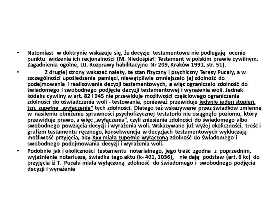 Natomiast w doktrynie wskazuje się, że decyzje testamentowe nie podlegają ocenie punktu widzenia ich racjonalności (M. Niedośpiał: Testament w polskim prawie cywilnym. Zagadnienia ogólne, UJ. Rozprawy habilitacyjne Nr 209, Kraków 1991, str. 51).