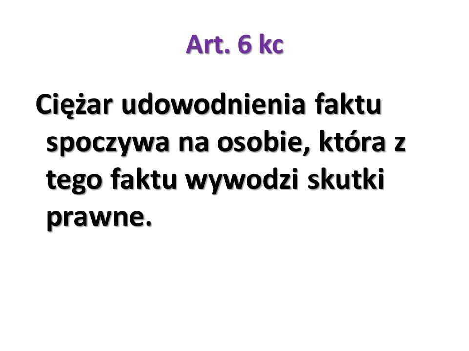 Art. 6 kc Ciężar udowodnienia faktu spoczywa na osobie, która z tego faktu wywodzi skutki prawne.