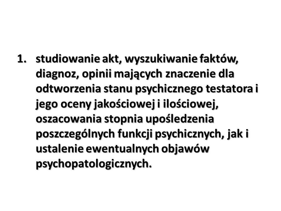 studiowanie akt, wyszukiwanie faktów, diagnoz, opinii mających znaczenie dla odtworzenia stanu psychicznego testatora i jego oceny jakościowej i ilościowej, oszacowania stopnia upośledzenia poszczególnych funkcji psychicznych, jak i ustalenie ewentualnych objawów psychopatologicznych.