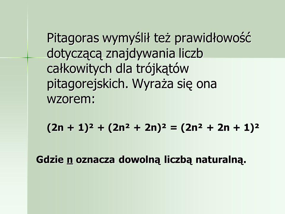 Pitagoras wymyślił też prawidłowość dotyczącą znajdywania liczb całkowitych dla trójkątów pitagorejskich. Wyraża się ona wzorem: (2n + 1)² + (2n² + 2n)² = (2n² + 2n + 1)²