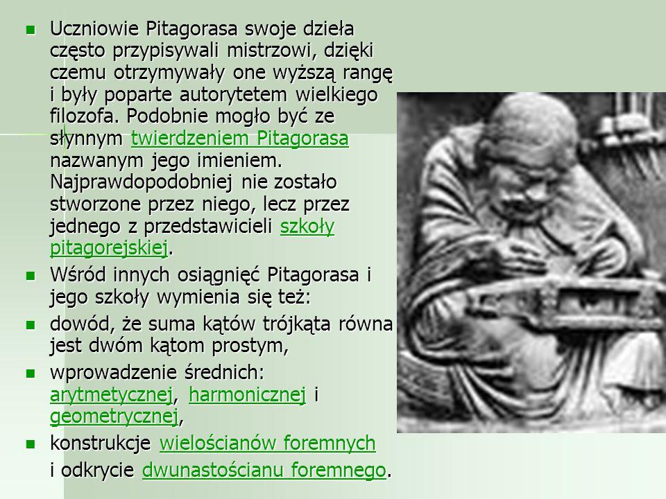 Uczniowie Pitagorasa swoje dzieła często przypisywali mistrzowi, dzięki czemu otrzymywały one wyższą rangę i były poparte autorytetem wielkiego filozofa. Podobnie mogło być ze słynnym twierdzeniem Pitagorasa nazwanym jego imieniem. Najprawdopodobniej nie zostało stworzone przez niego, lecz przez jednego z przedstawicieli szkoły pitagorejskiej.