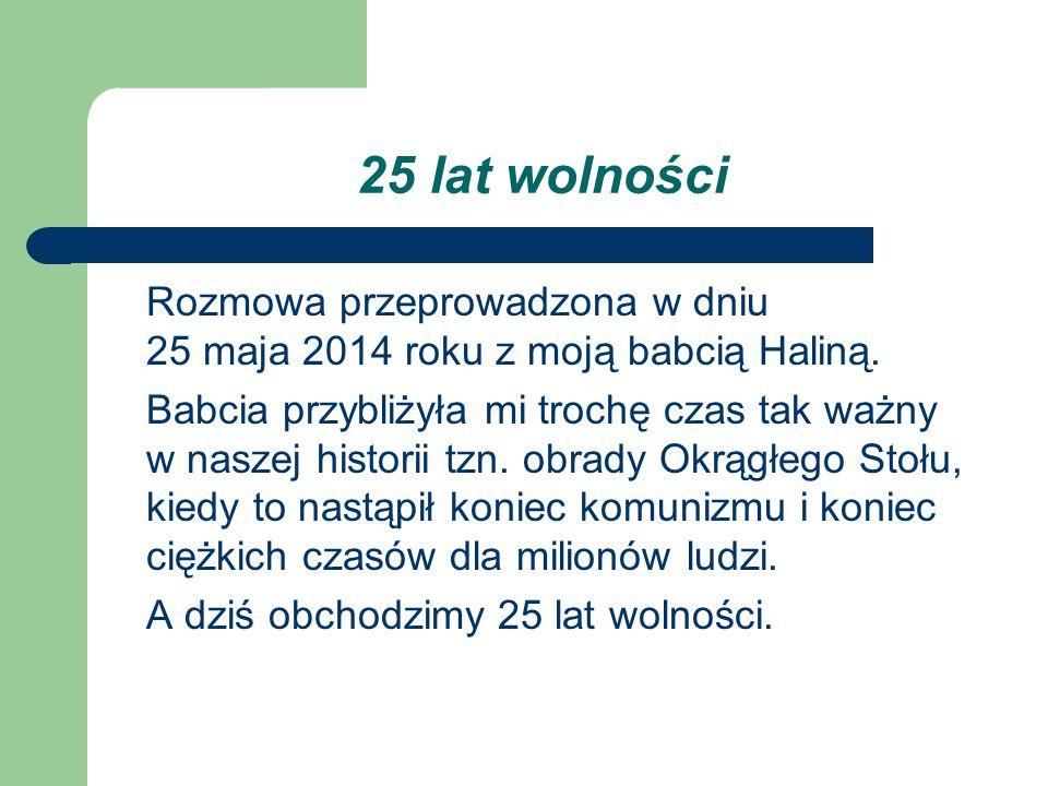 25 lat wolności Rozmowa przeprowadzona w dniu 25 maja 2014 roku z moją babcią Haliną.
