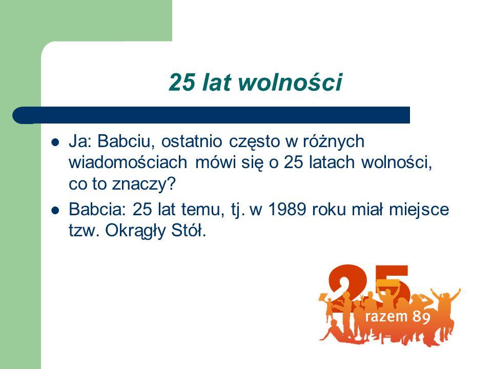 25 lat wolności Ja: Babciu, ostatnio często w różnych wiadomościach mówi się o 25 latach wolności, co to znaczy