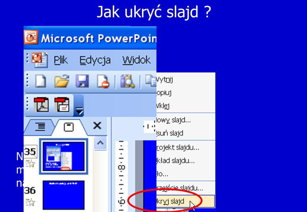 Jak ukryć slajd Najechać kursorem myszy na slajd i nacisnąć prawy przycisk