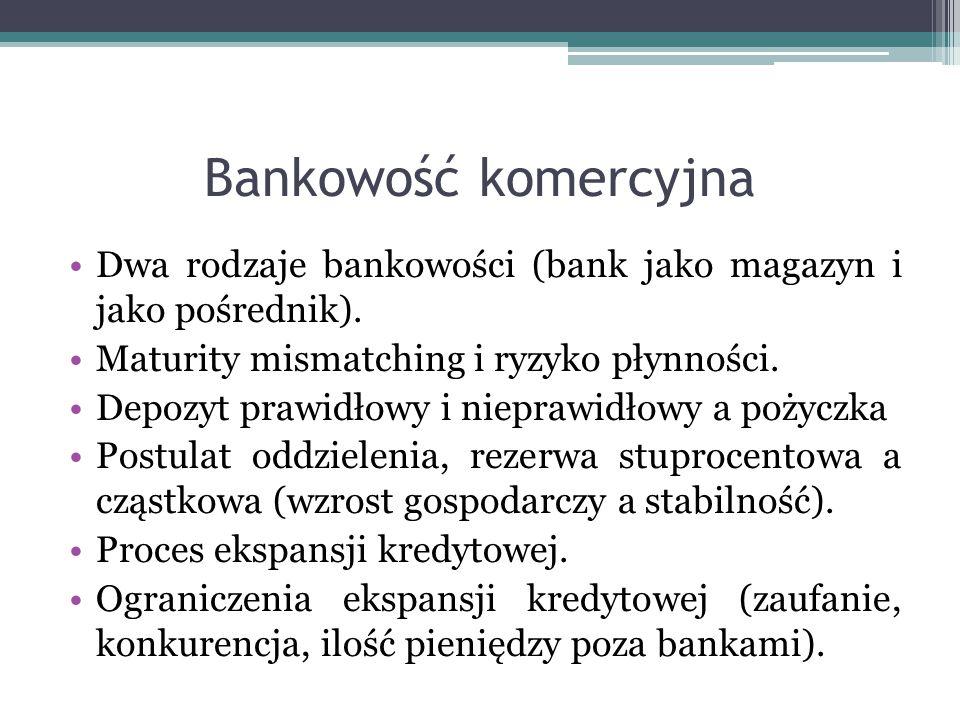 Bankowość komercyjna Dwa rodzaje bankowości (bank jako magazyn i jako pośrednik). Maturity mismatching i ryzyko płynności.