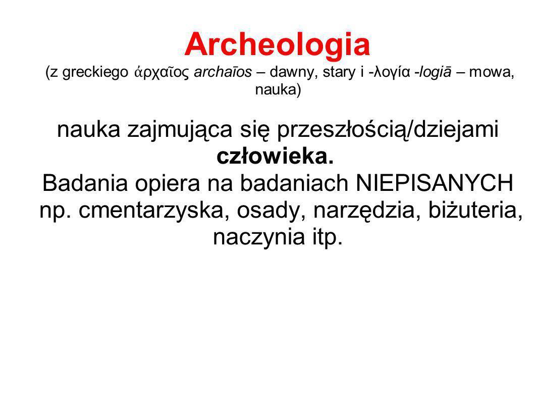 Archeologia (z greckiego ἀρχαῖος archaīos – dawny, stary i -λογία -logiā – mowa, nauka) nauka zajmująca się przeszłością/dziejami człowieka. Badania opiera na badaniach NIEPISANYCH np.