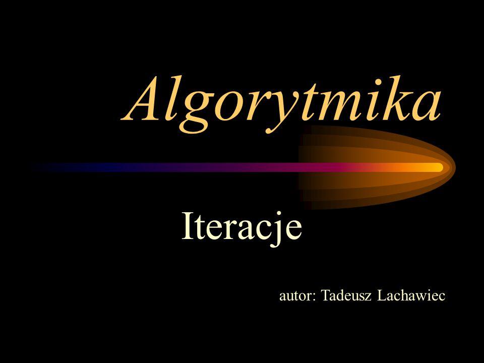 Algorytmika Iteracje autor: Tadeusz Lachawiec