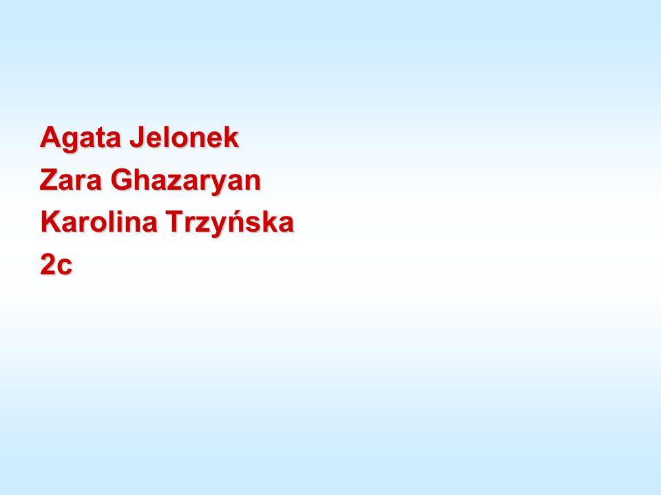 Agata Jelonek Zara Ghazaryan Karolina Trzyńska 2c