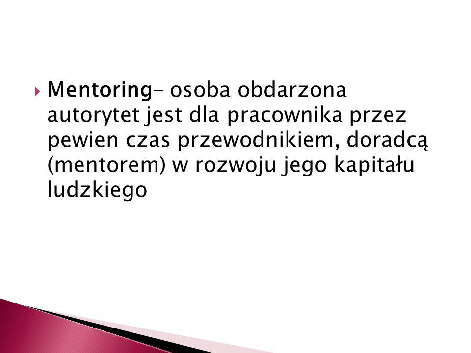 Mentoring- osoba obdarzona autorytet jest dla pracownika przez pewien czas przewodnikiem, doradcą (mentorem) w rozwoju jego kapitału ludzkiego