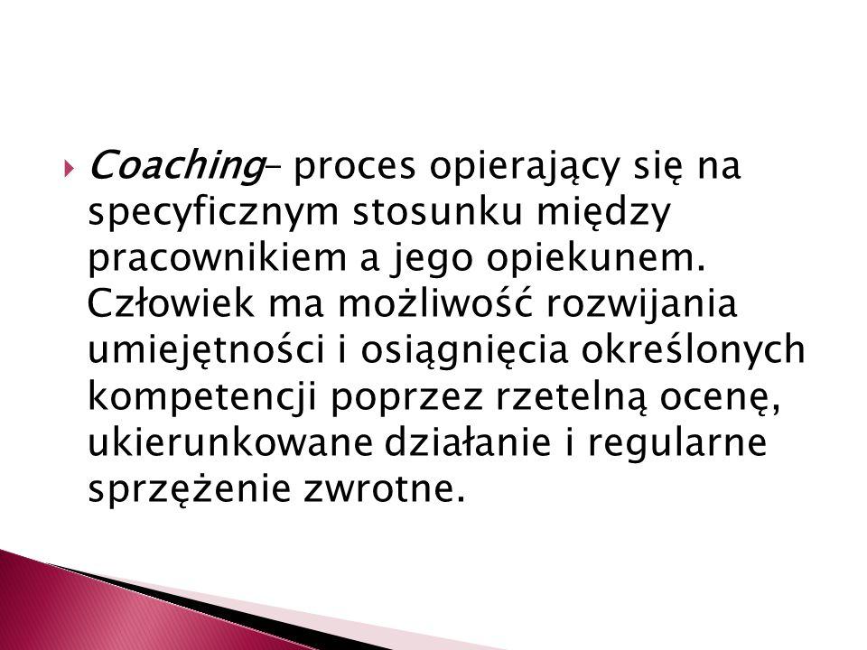 Coaching– proces opierający się na specyficznym stosunku między pracownikiem a jego opiekunem.