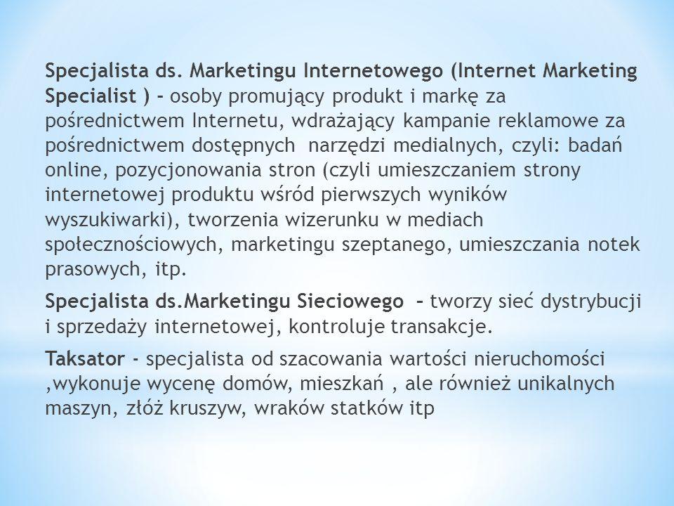 Specjalista ds. Marketingu Internetowego (Internet Marketing Specialist ) - osoby promujący produkt i markę za pośrednictwem Internetu, wdrażający kampanie reklamowe za pośrednictwem dostępnych narzędzi medialnych, czyli: badań online, pozycjonowania stron (czyli umieszczaniem strony internetowej produktu wśród pierwszych wyników wyszukiwarki), tworzenia wizerunku w mediach społecznościowych, marketingu szeptanego, umieszczania notek prasowych, itp.
