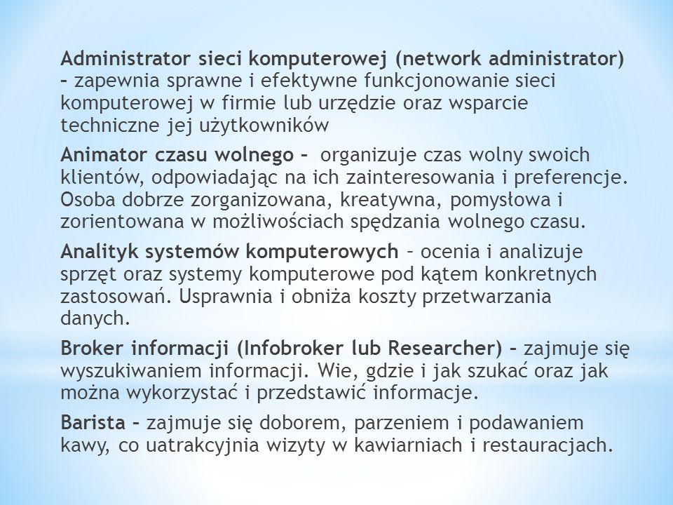 Administrator sieci komputerowej (network administrator) – zapewnia sprawne i efektywne funkcjonowanie sieci komputerowej w firmie lub urzędzie oraz wsparcie techniczne jej użytkowników