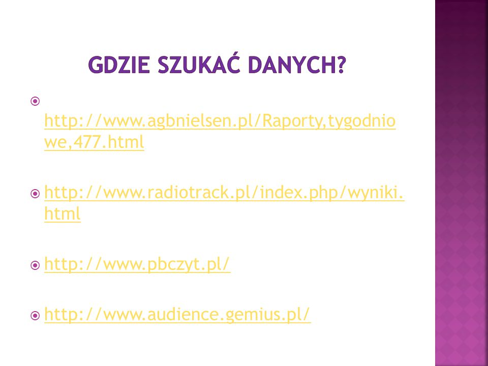 Gdzie szukać danych http://www.agbnielsen.pl/Raporty,tygodnio we,477.html. http://www.radiotrack.pl/index.php/wyniki. html.
