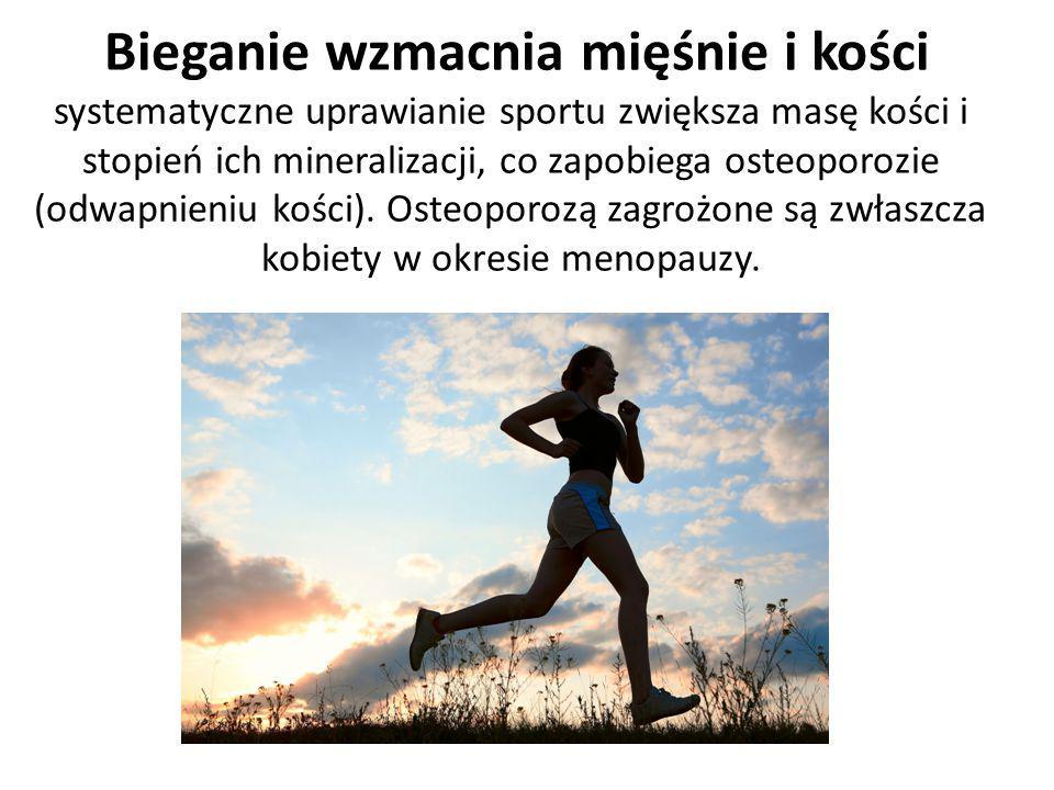 Bieganie wzmacnia mięśnie i kości systematyczne uprawianie sportu zwiększa masę kości i stopień ich mineralizacji, co zapobiega osteoporozie (odwapnieniu kości).