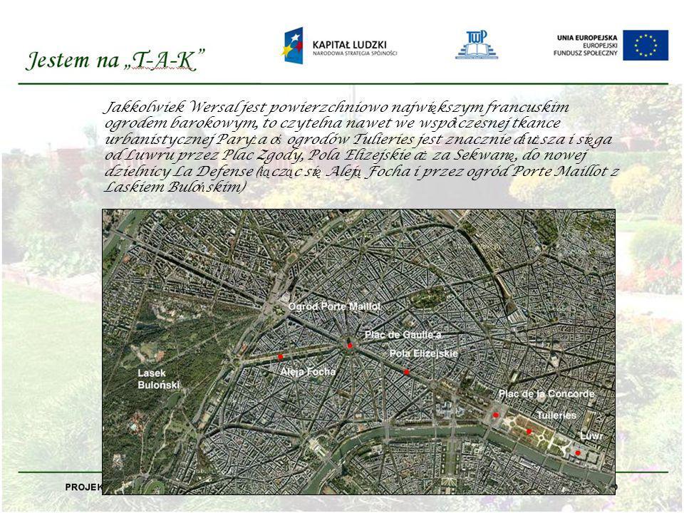 Jakkolwiek Wersal jest powierzchniowo największym francuskim ogrodem barokowym, to czytelna nawet we współczesnej tkance urbanistycznej Paryża oś ogrodów Tulieries jest znacznie dłuższa i sięga od Luwru przez Plac Zgody, Pola Elizejskie aż za Sekwanę, do nowej dzielnicy La Defense (łącząc się Aleją Focha i przez ogród Porte Maillot z Laskiem Bulońskim)