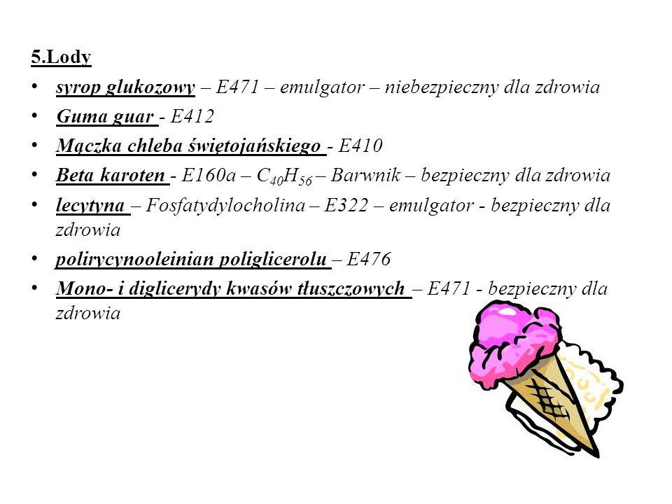 5.Lody syrop glukozowy – E471 – emulgator – niebezpieczny dla zdrowia. Guma guar - E412. Mączka chleba świętojańskiego - E410.