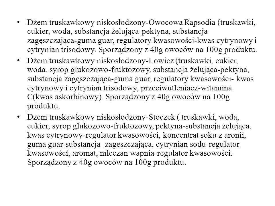 Dżem truskawkowy niskosłodzony-Owocowa Rapsodia (truskawki, cukier, woda, substancja żelująca-pektyna, substancja zagęszczająca-guma guar, regulatory kwasowości-kwas cytrynowy i cytrynian trisodowy. Sporządzony z 40g owoców na 100g produktu.