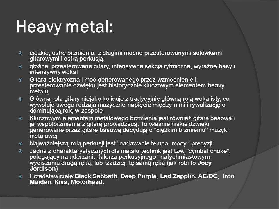 Heavy metal: ciężkie, ostre brzmienia, z długimi mocno przesterowanymi solówkami gitarowymi i ostrą perkusją.