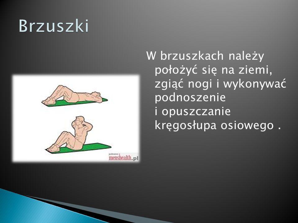 Brzuszki W brzuszkach należy położyć się na ziemi, zgiąć nogi i wykonywać podnoszenie i opuszczanie kręgosłupa osiowego .