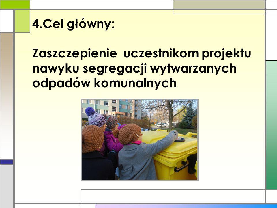 Cel główny: Zaszczepienie uczestnikom projektu nawyku segregacji wytwarzanych odpadów komunalnych