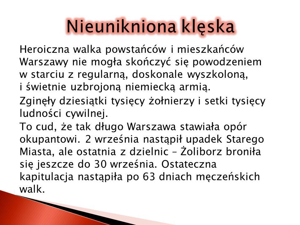 Nieunikniona klęska Heroiczna walka powstańców i mieszkańców Warszawy nie mogła skończyć się powodzeniem w starciu z regularną, doskonale wyszkoloną,