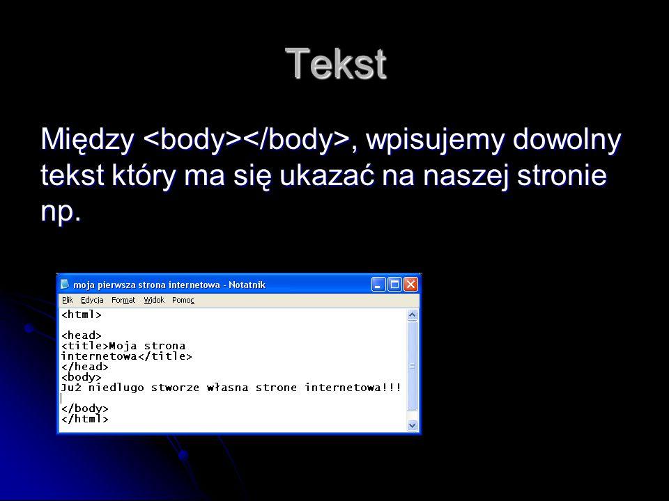 Tekst Między <body></body>, wpisujemy dowolny tekst który ma się ukazać na naszej stronie np.