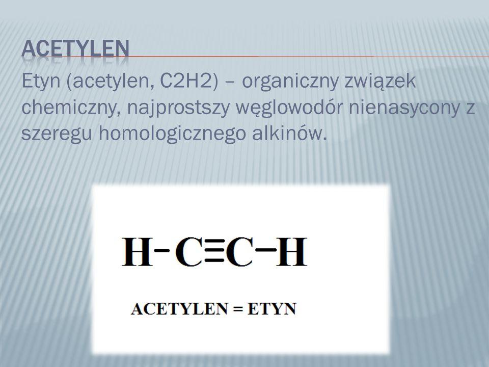 acetylen Etyn (acetylen, C2H2) – organiczny związek chemiczny, najprostszy węglowodór nienasycony z szeregu homologicznego alkinów.