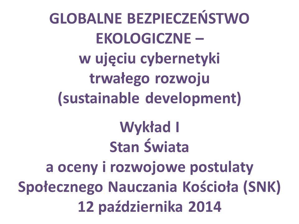 GLOBALNE BEZPIECZEŃSTWO EKOLOGICZNE – w ujęciu cybernetyki trwałego rozwoju (sustainable development) Wykład I Stan Świata a oceny i rozwojowe postulaty Społecznego Nauczania Kościoła (SNK) 12 października 2014