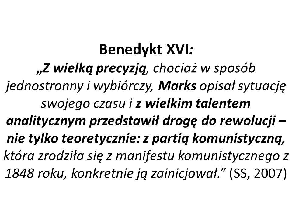 """Benedykt XVI: """"Z wielką precyzją, chociaż w sposób jednostronny i wybiórczy, Marks opisał sytuację swojego czasu i z wielkim talentem analitycznym przedstawił drogę do rewolucji – nie tylko teoretycznie: z partią komunistyczną, która zrodziła się z manifestu komunistycznego z 1848 roku, konkretnie ją zainicjował. (SS, 2007)"""